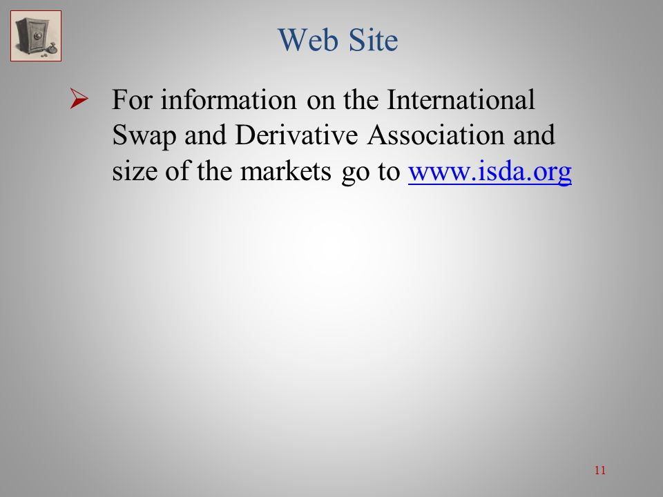 11 Web Site  For information on the International Swap and Derivative Association and size of the markets go to www.isda.orgwww.isda.org