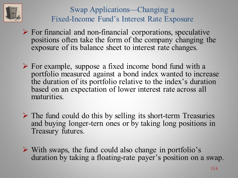 114 Swap Applications—Changing a Fixed-Income Fund's Interest Rate Exposure  For financial and non-financial corporations, speculative positions ofte