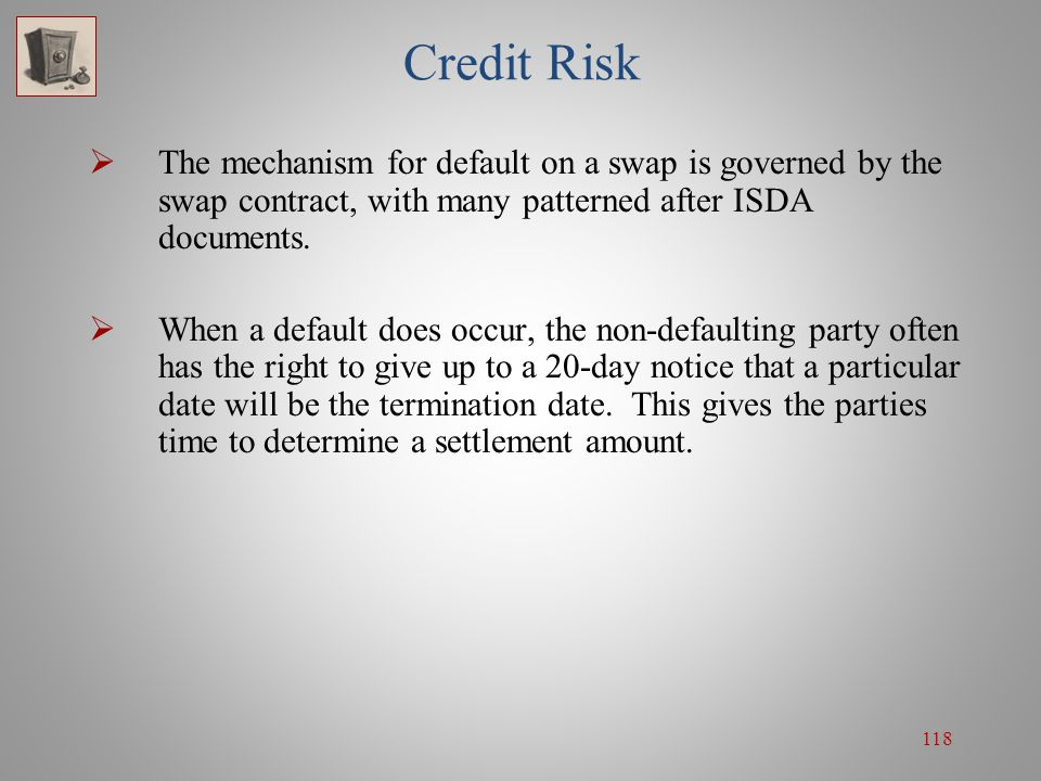118 Credit Risk  The mechanism for default on a swap is governed by the swap contract, with many patterned after ISDA documents.  When a default doe