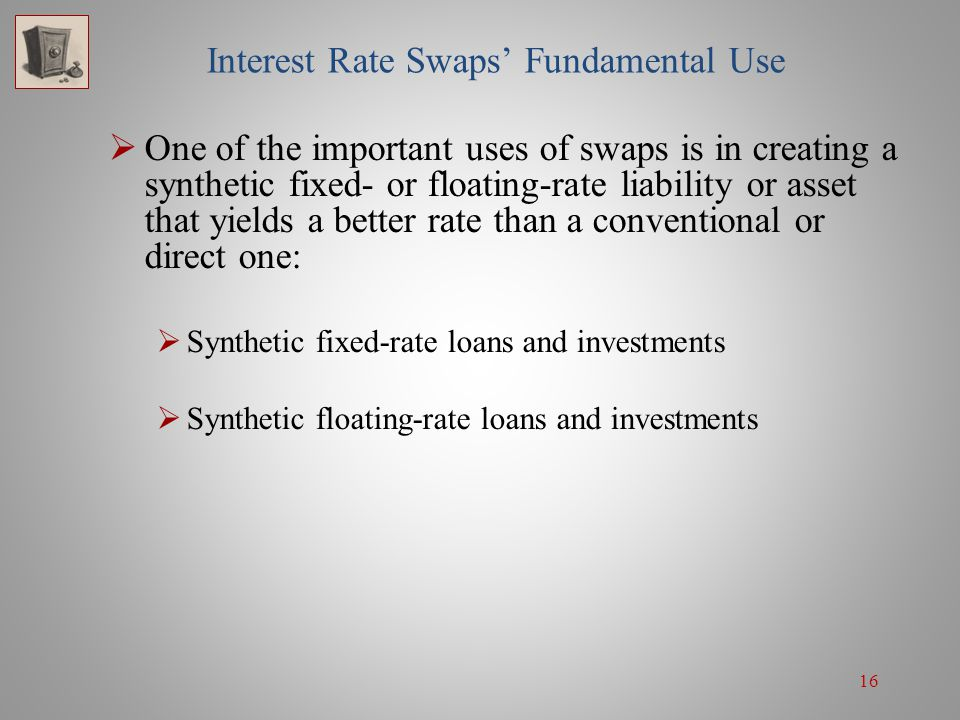 16 Interest Rate Swaps' Fundamental Use  One of the important uses of swaps is in creating a synthetic fixed- or floating-rate liability or asset tha