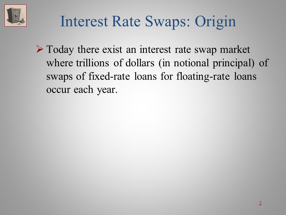 2 Interest Rate Swaps: Origin  Today there exist an interest rate swap market where trillions of dollars (in notional principal) of swaps of fixed-ra