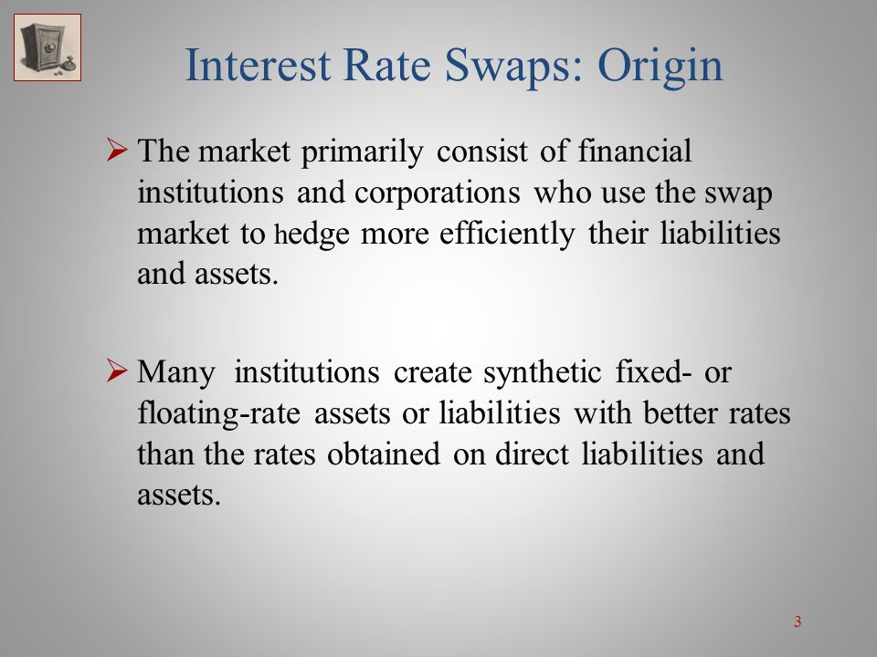 3 Interest Rate Swaps: Origin  The market primarily consist of financial institutions and corporations who use the swap market to h edge more efficie