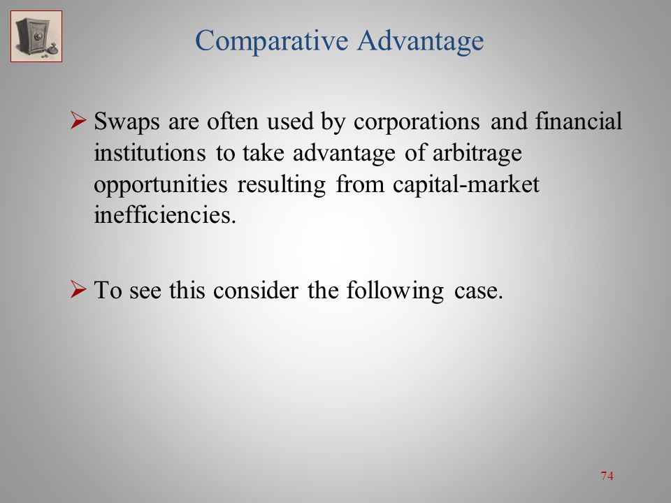 74 Comparative Advantage  Swaps are often used by corporations and financial institutions to take advantage of arbitrage opportunities resulting from