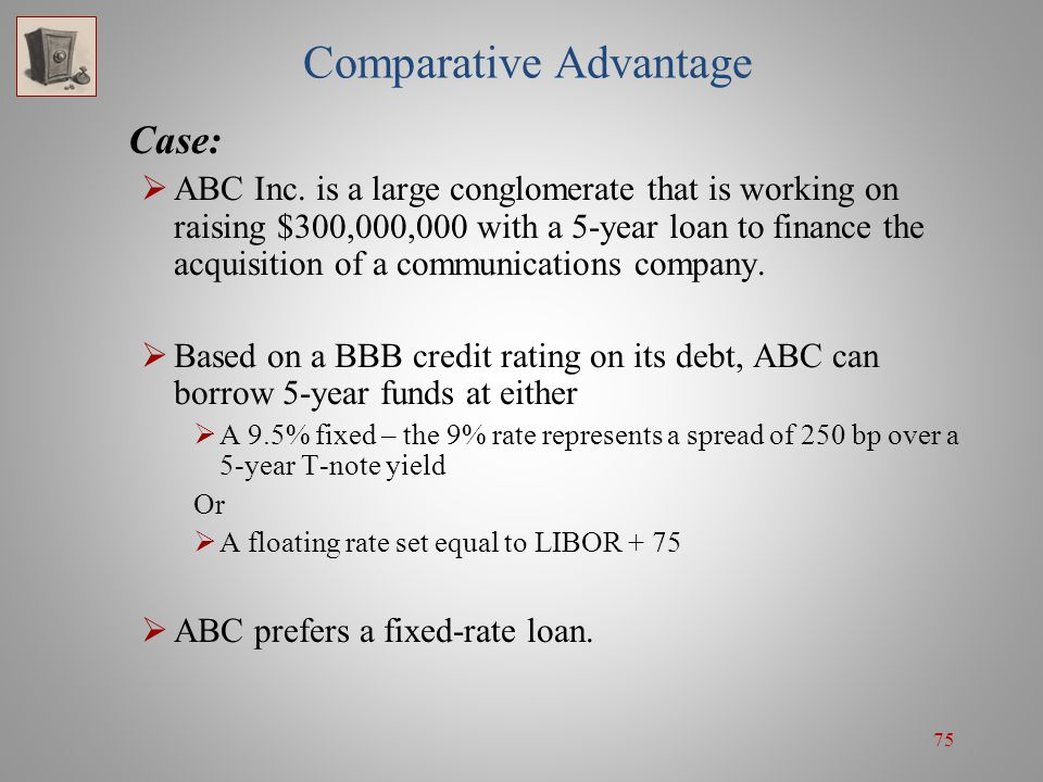 75 Comparative Advantage Case:  ABC Inc. is a large conglomerate that is working on raising $300,000,000 with a 5-year loan to finance the acquisitio