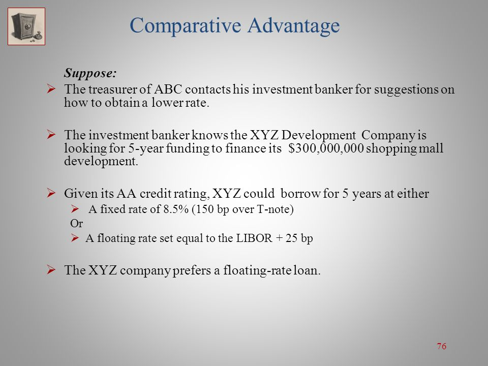 76 Comparative Advantage Suppose:  The treasurer of ABC contacts his investment banker for suggestions on how to obtain a lower rate.  The investmen