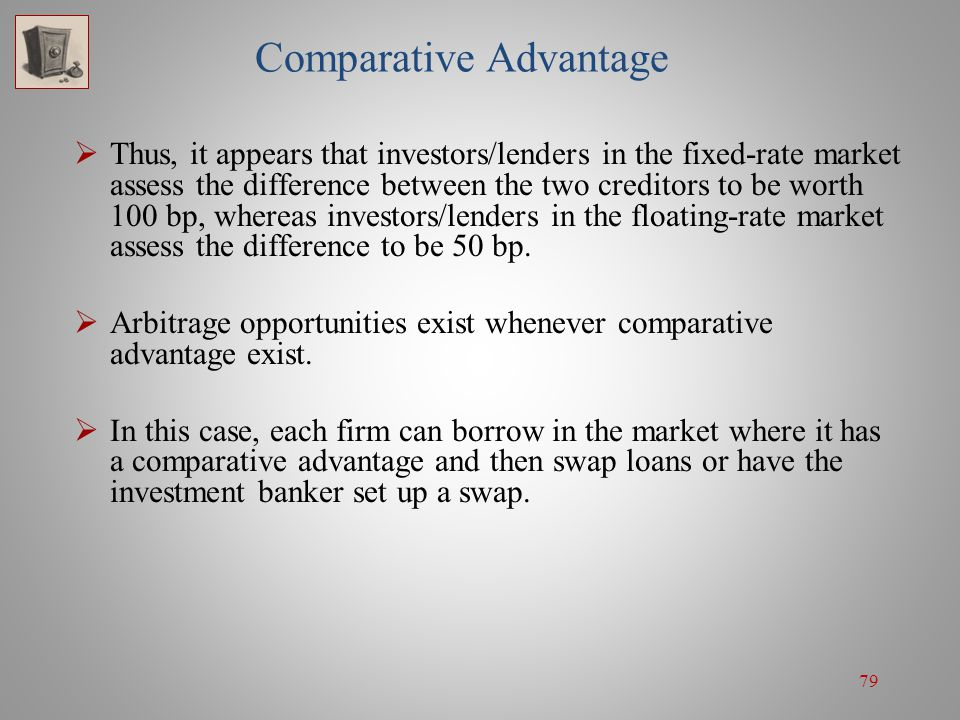 79 Comparative Advantage  Thus, it appears that investors/lenders in the fixed-rate market assess the difference between the two creditors to be wort