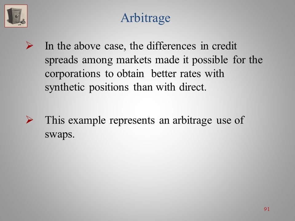 91 Arbitrage  In the above case, the differences in credit spreads among markets made it possible for the corporations to obtain better rates with sy