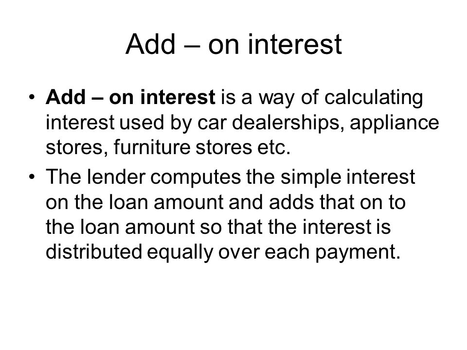 Add – on interest Add – on interest is a way of calculating interest used by car dealerships, appliance stores, furniture stores etc.