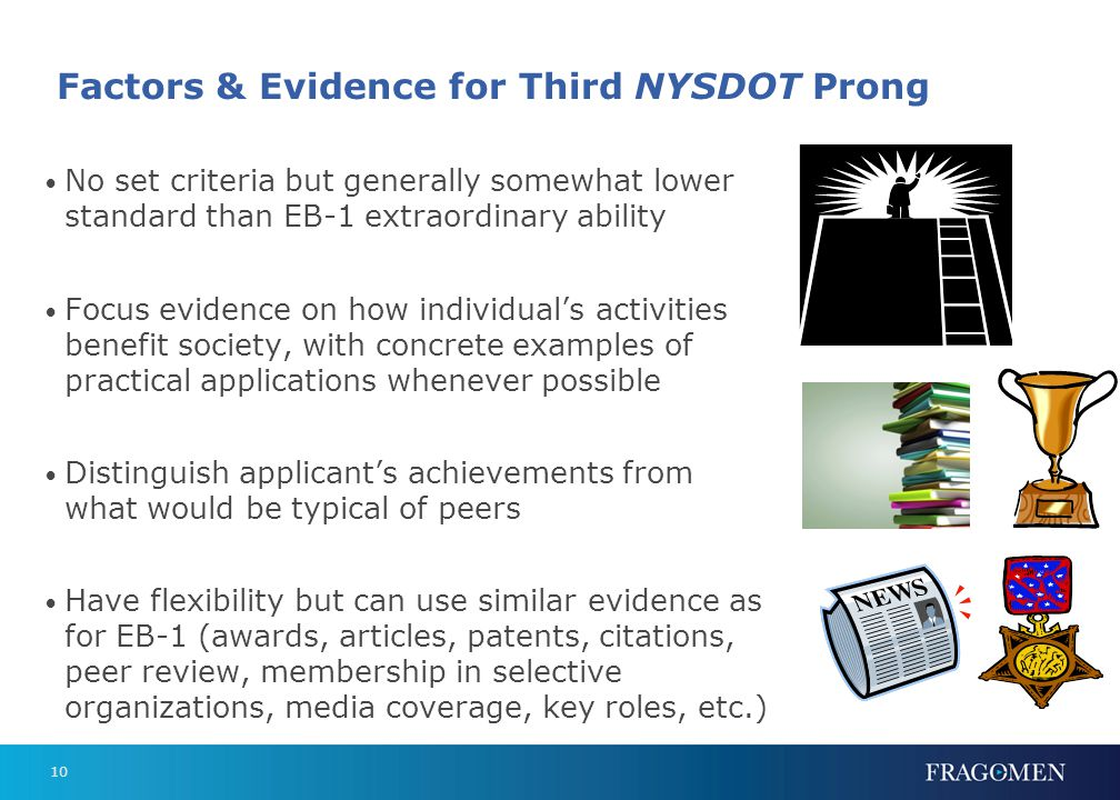 10 Factors & Evidence for Third NYSDOT Prong No set criteria but generally somewhat lower standard than EB-1 extraordinary ability Focus evidence on how individual's activities benefit society, with concrete examples of practical applications whenever possible Distinguish applicant's achievements from what would be typical of peers Have flexibility but can use similar evidence as for EB-1 (awards, articles, patents, citations, peer review, membership in selective organizations, media coverage, key roles, etc.)
