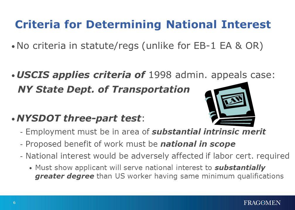6 Criteria for Determining National Interest No criteria in statute/regs (unlike for EB-1 EA & OR) USCIS applies criteria of 1998 admin.