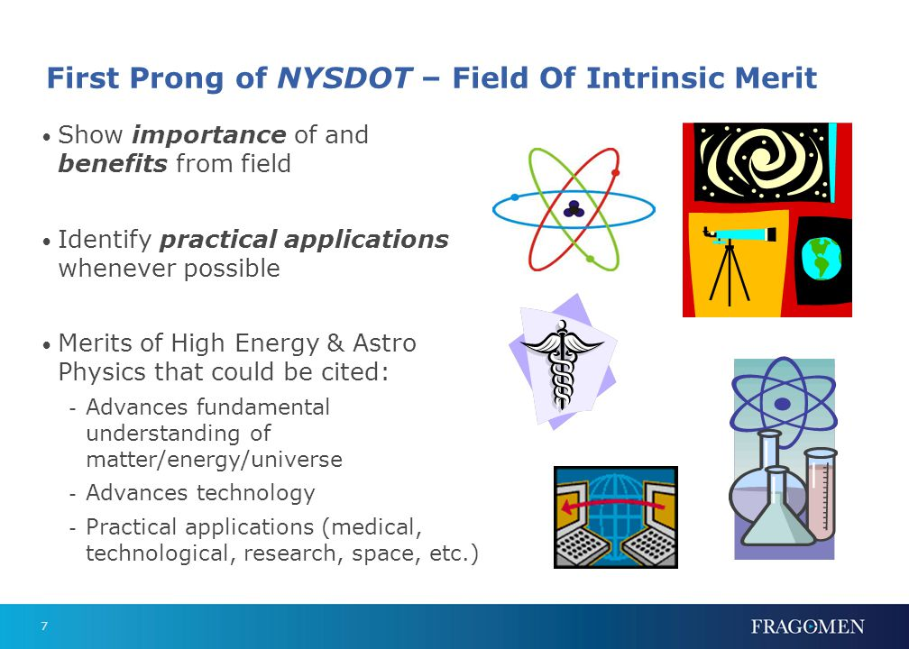 7 First Prong of NYSDOT – Field Of Intrinsic Merit Show importance of and benefits from field Identify practical applications whenever possible Merits of High Energy & Astro Physics that could be cited: - Advances fundamental understanding of matter/energy/universe - Advances technology - Practical applications (medical, technological, research, space, etc.)