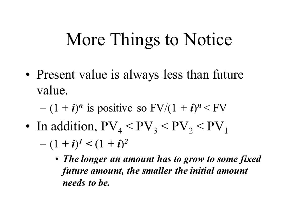 More Things to Notice Present value is always less than future value. –(1 + i) n is positive so FV/(1 + i) n < FV In addition, PV 4 < PV 3 < PV 2 < PV