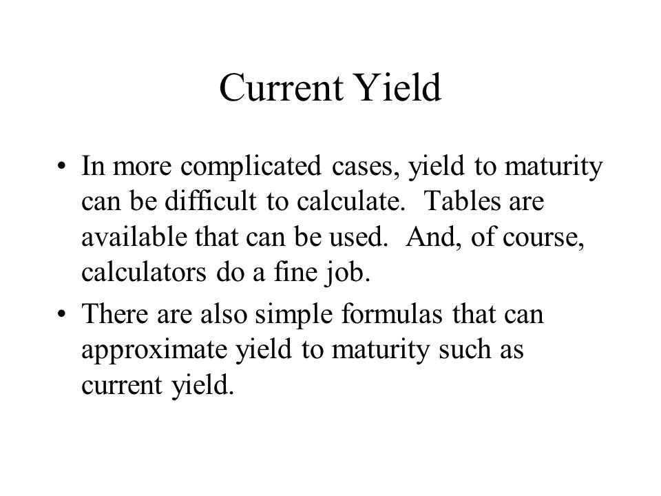 Current Yield In more complicated cases, yield to maturity can be difficult to calculate. Tables are available that can be used. And, of course, calcu