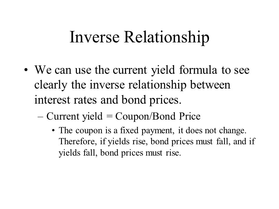 Inverse Relationship We can use the current yield formula to see clearly the inverse relationship between interest rates and bond prices. –Current yie