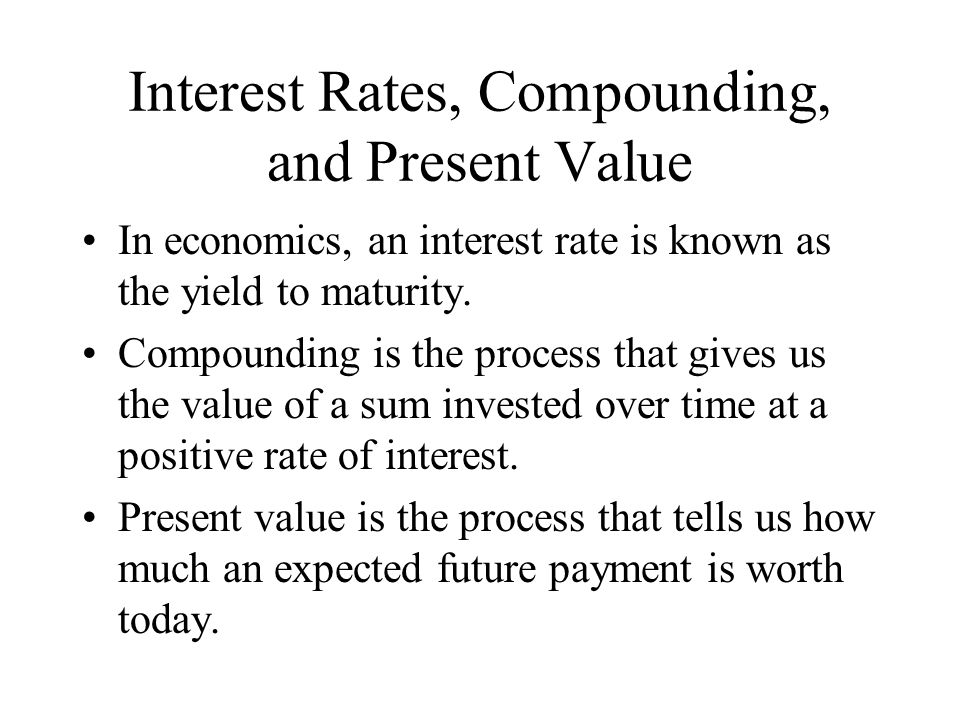 Interest Rates, Compounding, and Present Value In economics, an interest rate is known as the yield to maturity. Compounding is the process that gives
