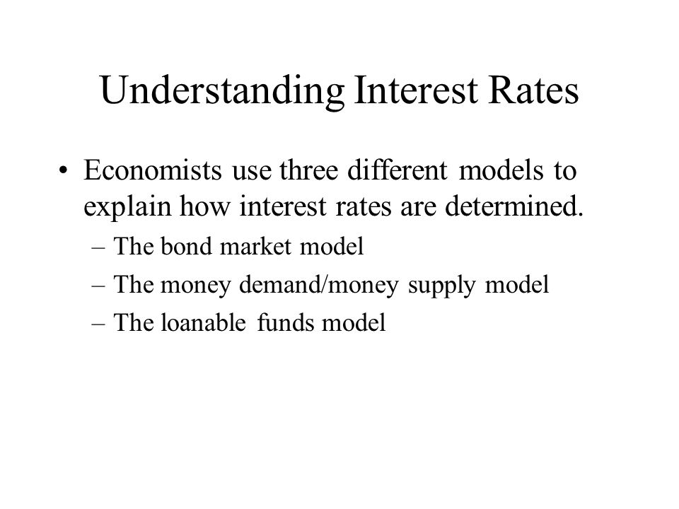 Understanding Interest Rates Economists use three different models to explain how interest rates are determined. –The bond market model –The money dem
