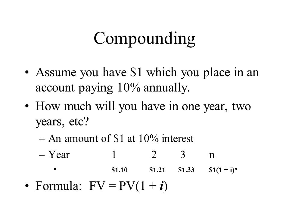 Compounding Assume you have $1 which you place in an account paying 10% annually. How much will you have in one year, two years, etc? –An amount of $1
