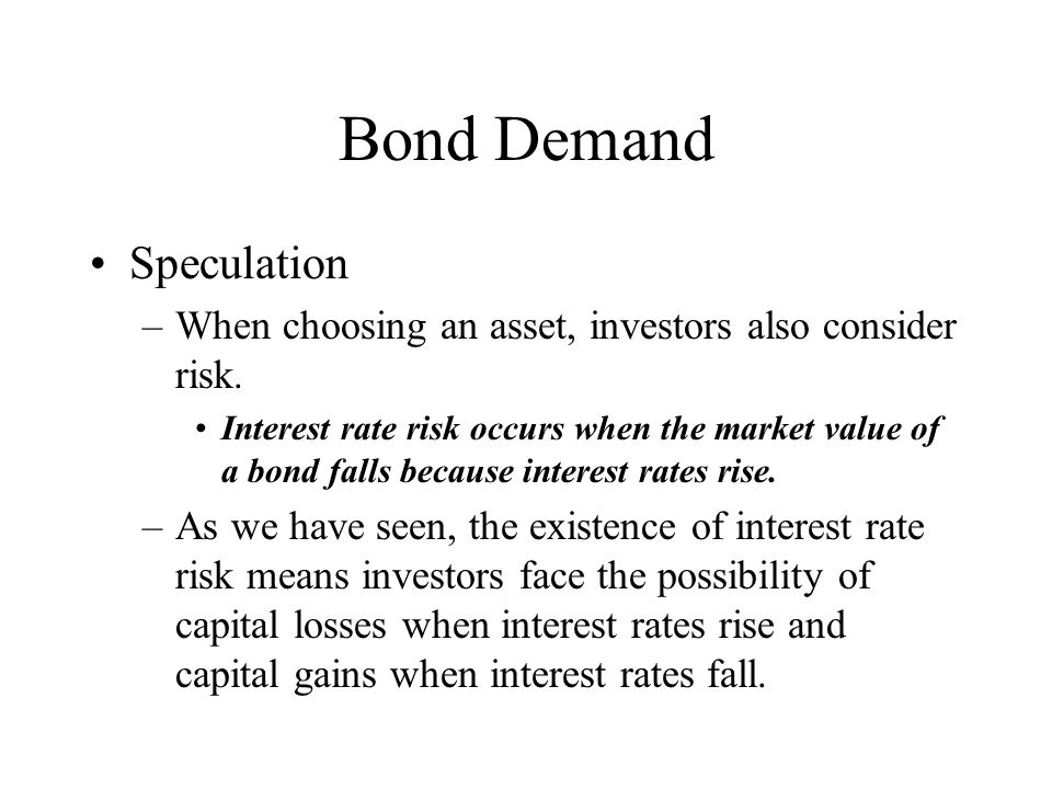 Bond Demand Speculation –When choosing an asset, investors also consider risk. Interest rate risk occurs when the market value of a bond falls because