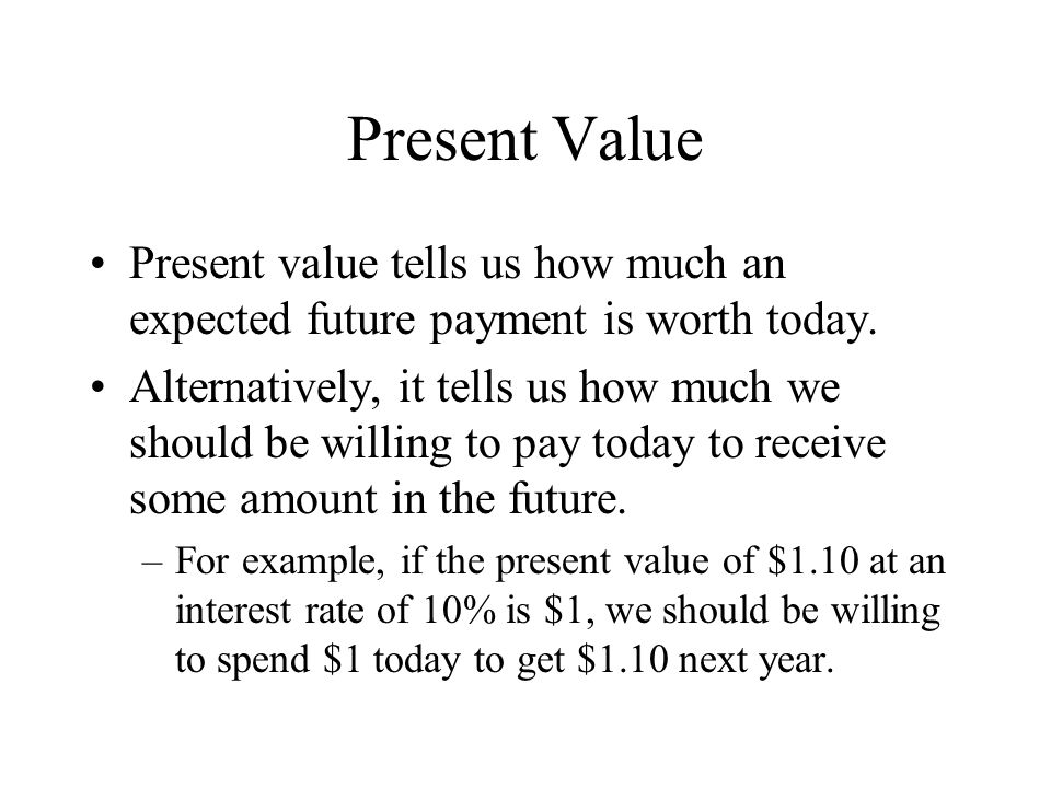 Present Value Present value tells us how much an expected future payment is worth today. Alternatively, it tells us how much we should be willing to p