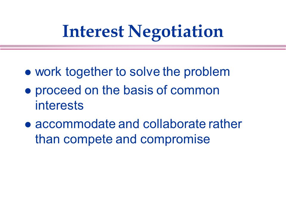 Interest Negotiation l work together to solve the problem l proceed on the basis of common interests l accommodate and collaborate rather than compete and compromise