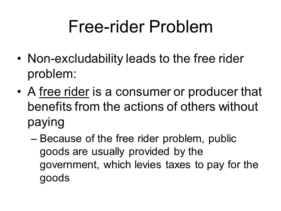 Free-rider Problem Non-excludability leads to the free rider problem: A free rider is a consumer or producer that benefits from the actions of others without paying –Because of the free rider problem, public goods are usually provided by the government, which levies taxes to pay for the goods