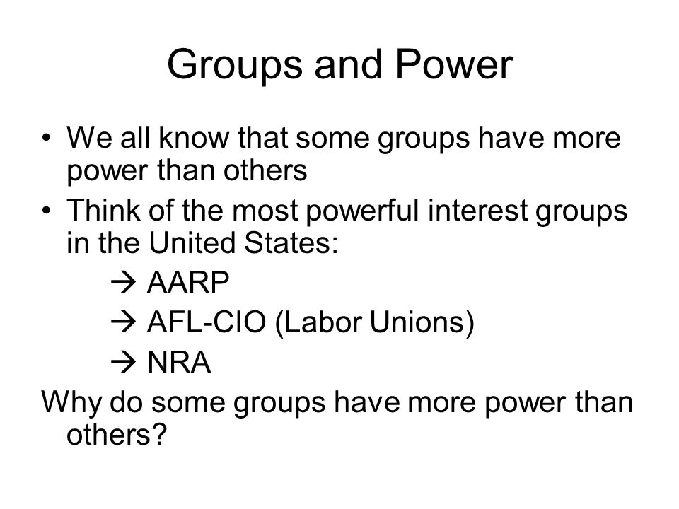 Groups and Power We all know that some groups have more power than others Think of the most powerful interest groups in the United States:  AARP  AFL-CIO (Labor Unions)  NRA Why do some groups have more power than others