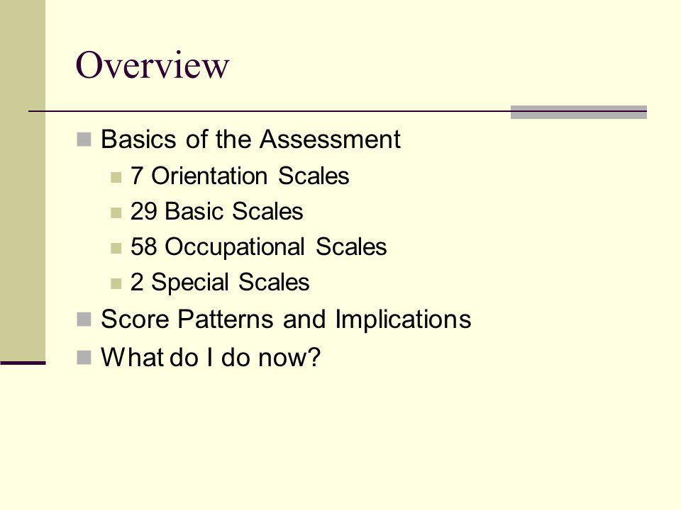 Overview Basics of the Assessment 7 Orientation Scales 29 Basic Scales 58 Occupational Scales 2 Special Scales Score Patterns and Implications What do I do now