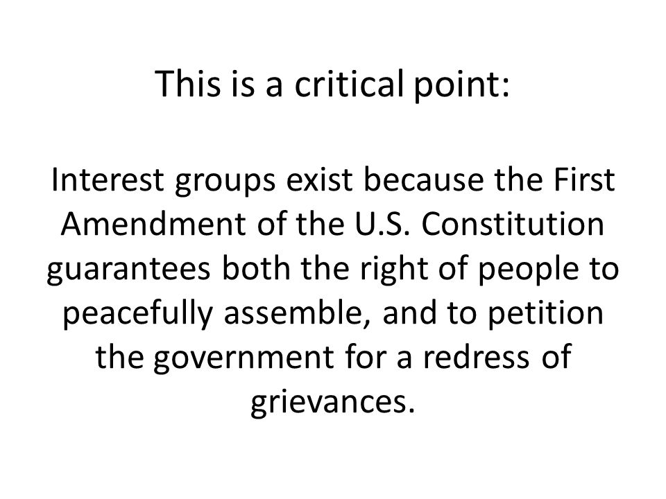 This is a critical point: Interest groups exist because the First Amendment of the U.S.