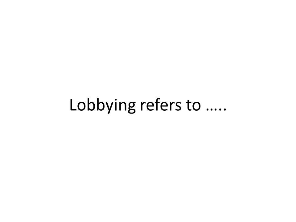 Lobbying refers to …..
