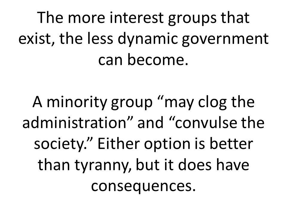 The more interest groups that exist, the less dynamic government can become.