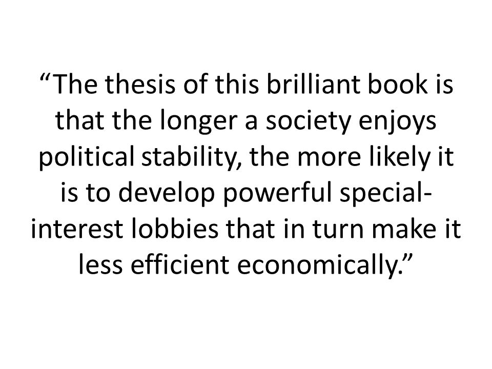 The thesis of this brilliant book is that the longer a society enjoys political stability, the more likely it is to develop powerful special- interest lobbies that in turn make it less efficient economically.