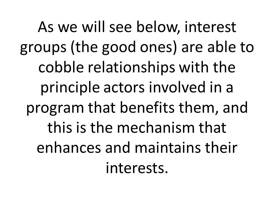 As we will see below, interest groups (the good ones) are able to cobble relationships with the principle actors involved in a program that benefits them, and this is the mechanism that enhances and maintains their interests.