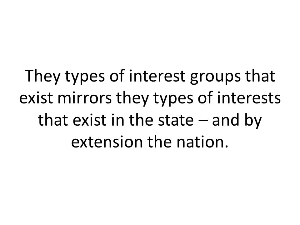 They types of interest groups that exist mirrors they types of interests that exist in the state – and by extension the nation.