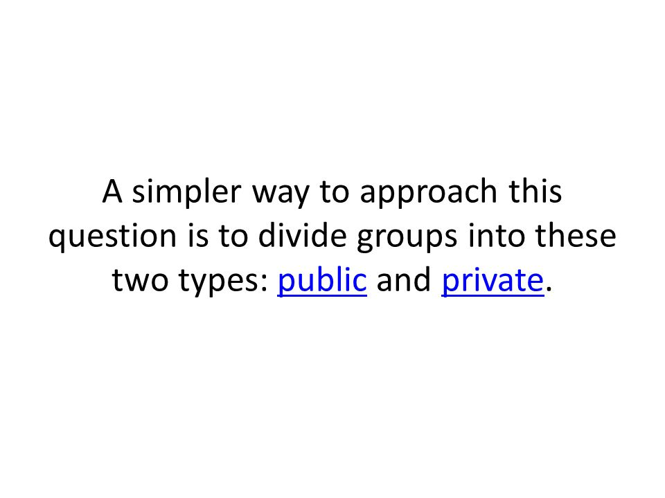 A simpler way to approach this question is to divide groups into these two types: public and private.publicprivate