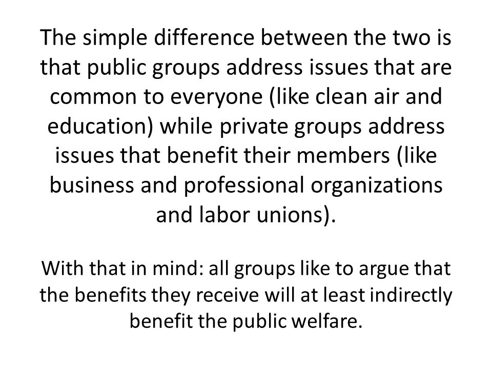 The simple difference between the two is that public groups address issues that are common to everyone (like clean air and education) while private groups address issues that benefit their members (like business and professional organizations and labor unions).