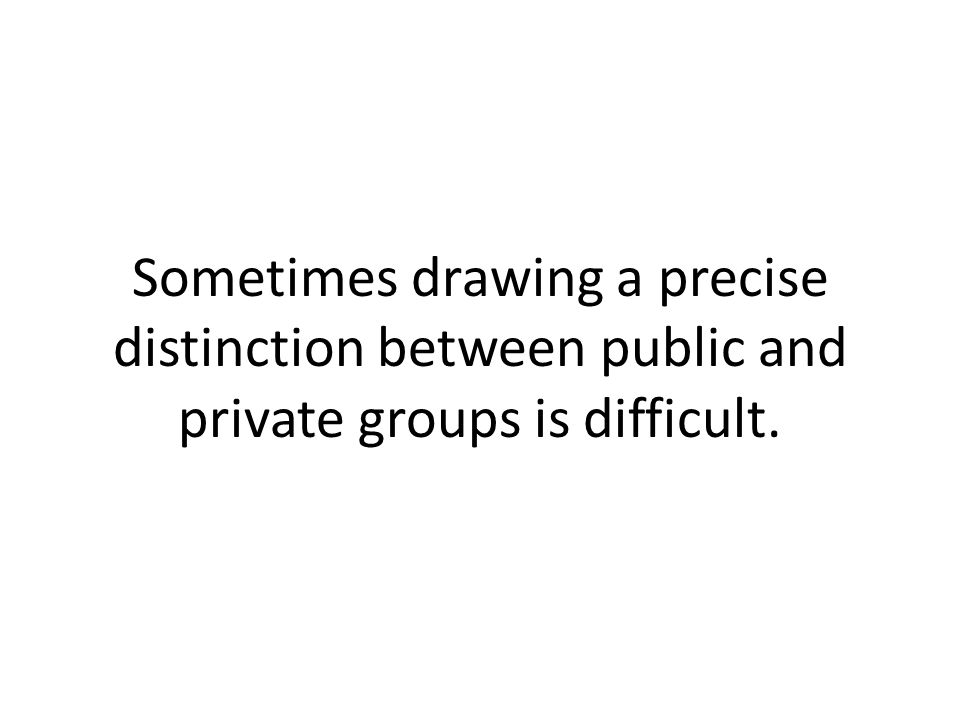 Sometimes drawing a precise distinction between public and private groups is difficult.