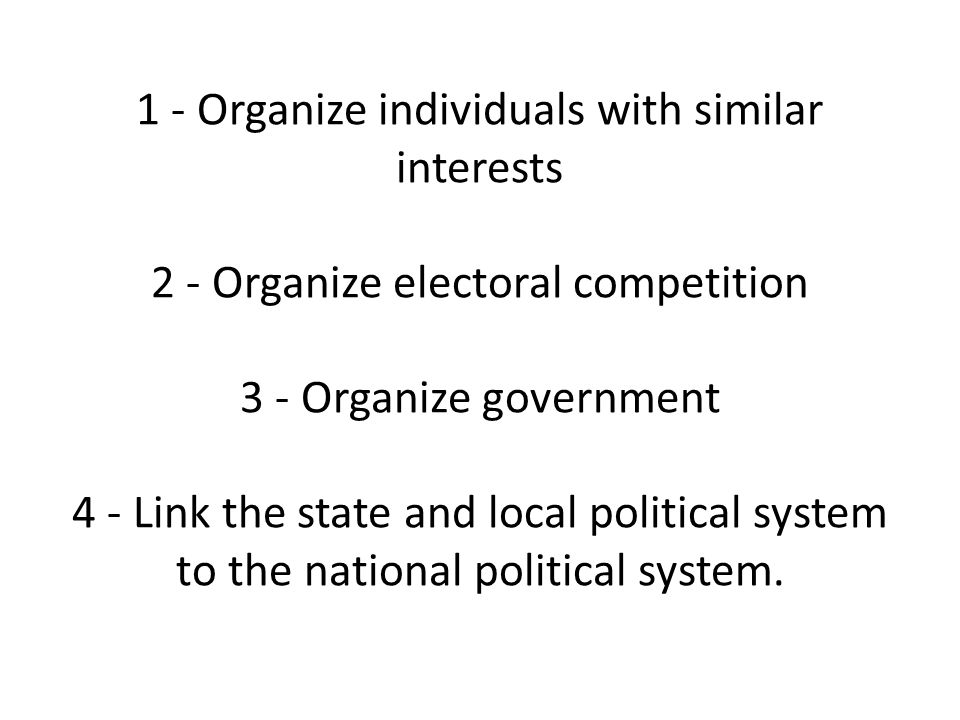 1 - Organize individuals with similar interests 2 - Organize electoral competition 3 - Organize government 4 - Link the state and local political system to the national political system.