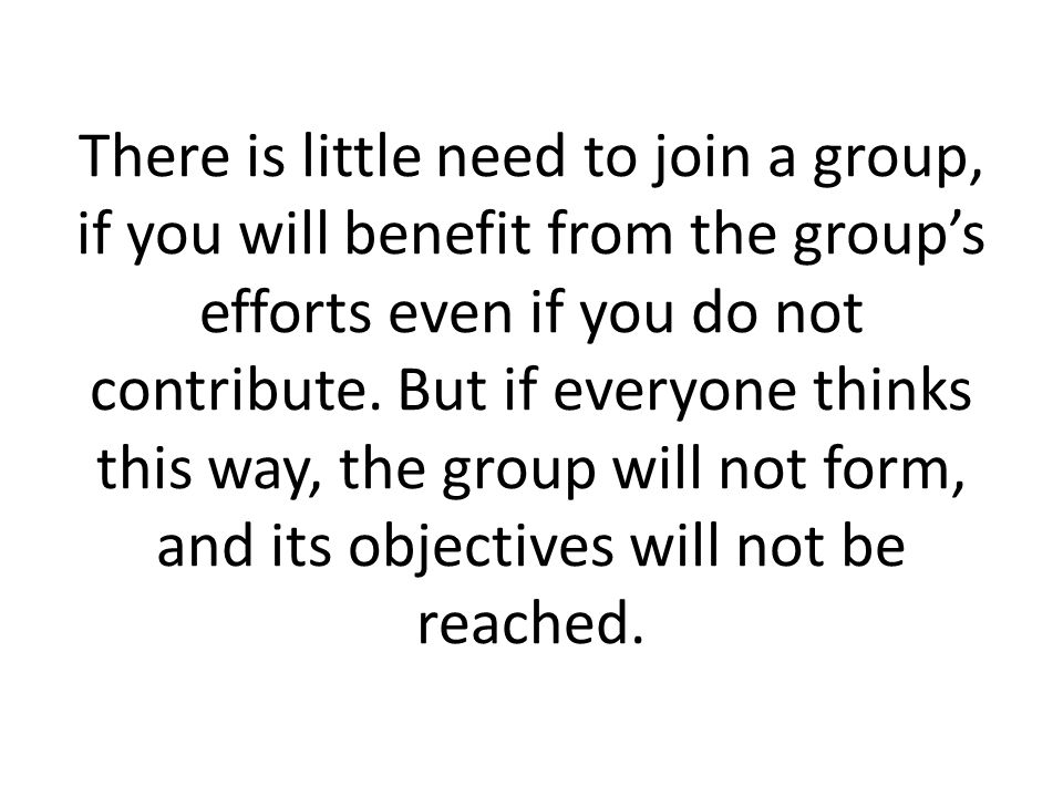 There is little need to join a group, if you will benefit from the group's efforts even if you do not contribute.