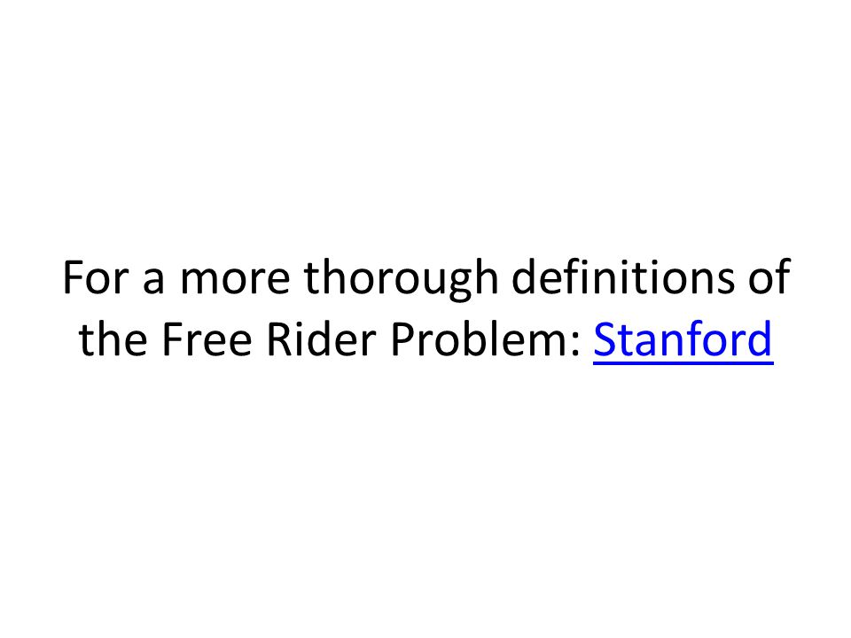 For a more thorough definitions of the Free Rider Problem: StanfordStanford