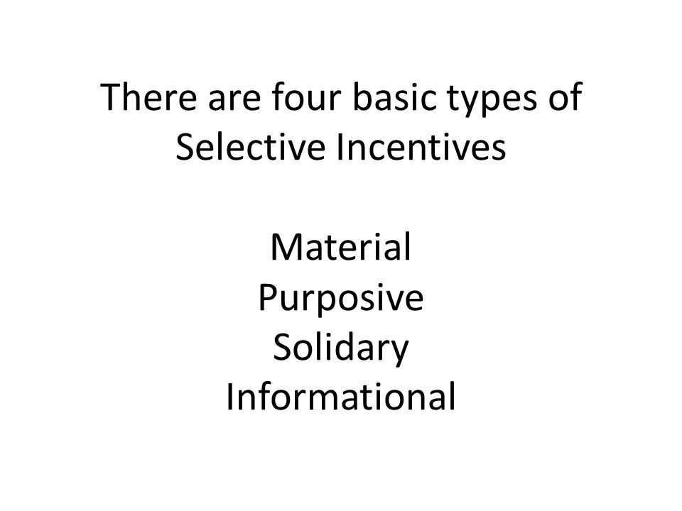 There are four basic types of Selective Incentives Material Purposive Solidary Informational