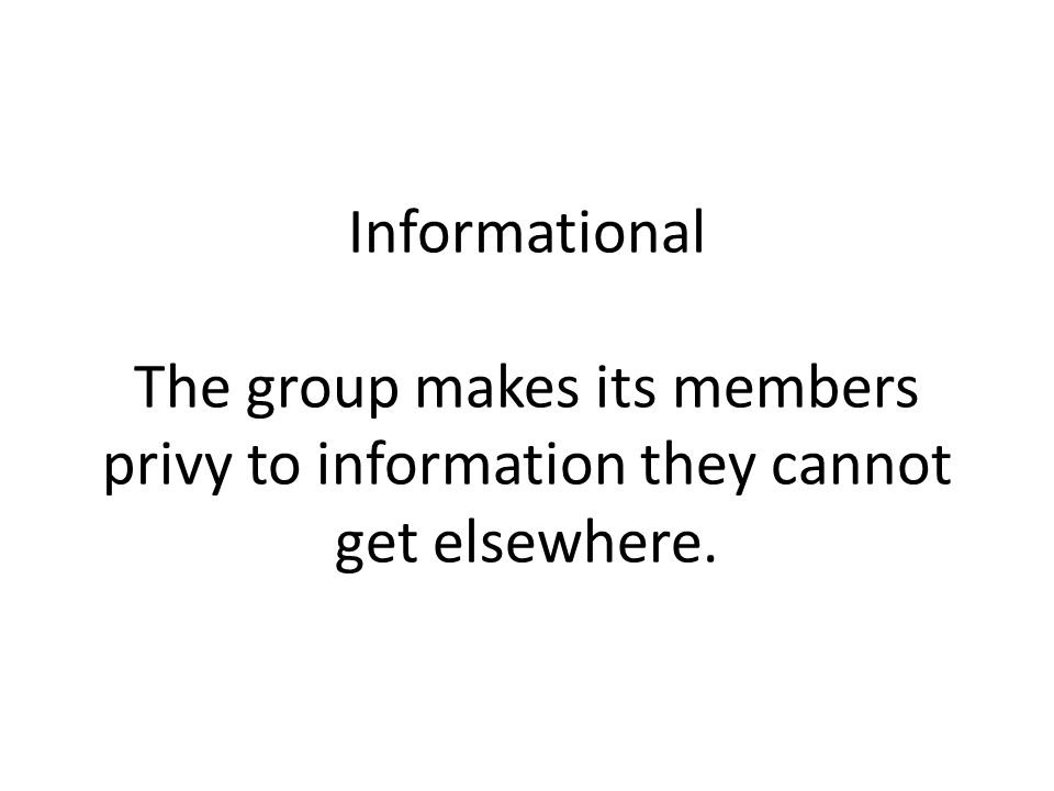 Informational The group makes its members privy to information they cannot get elsewhere.