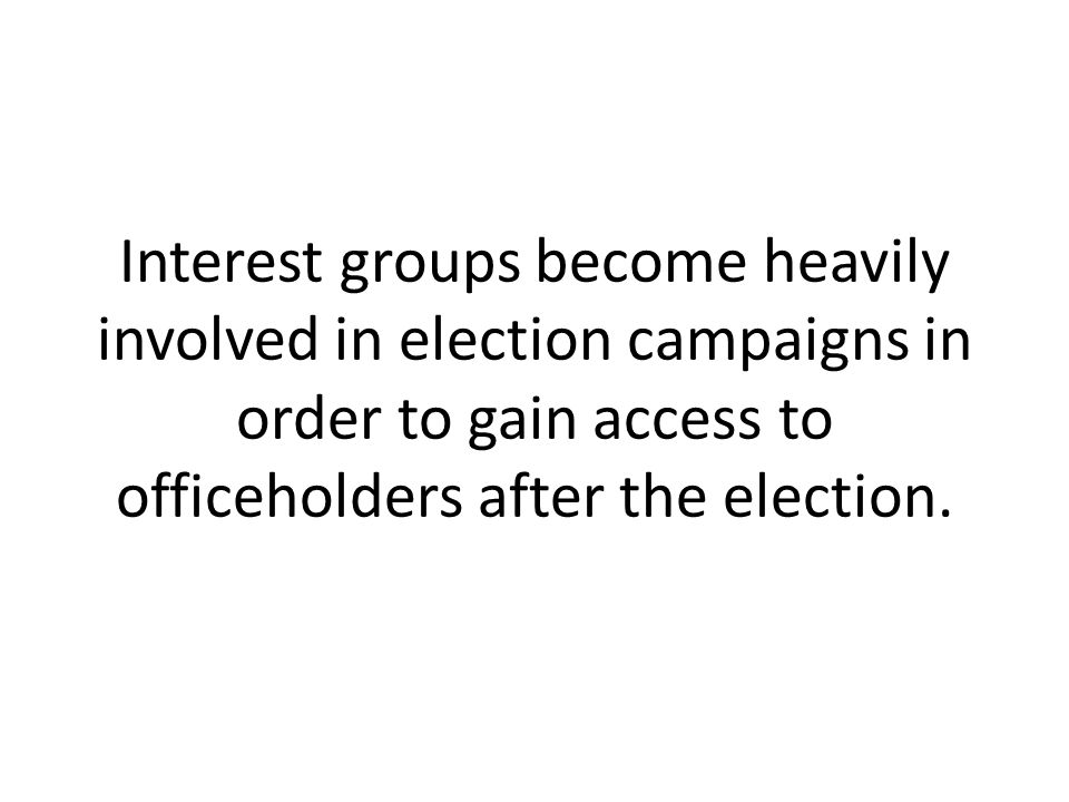 Interest groups become heavily involved in election campaigns in order to gain access to officeholders after the election.