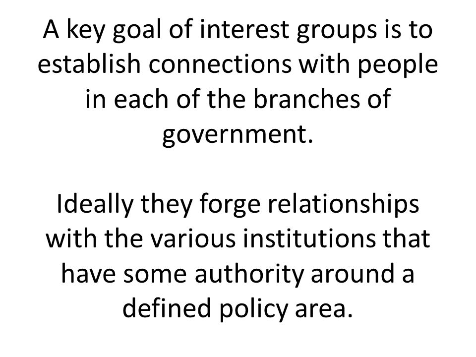 A key goal of interest groups is to establish connections with people in each of the branches of government.