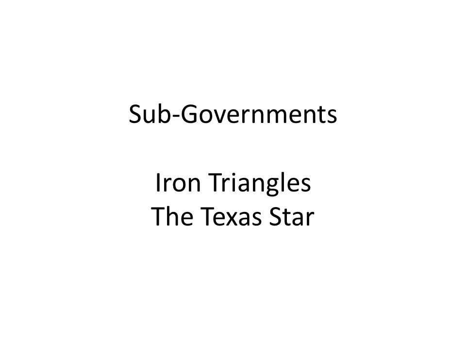Sub-Governments Iron Triangles The Texas Star
