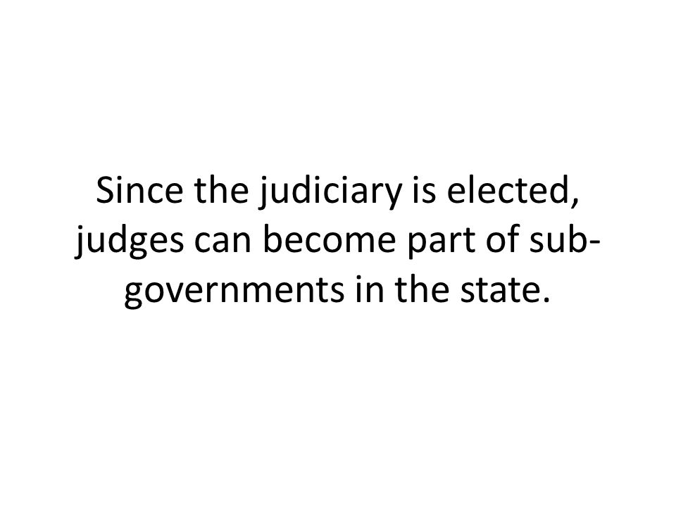 Since the judiciary is elected, judges can become part of sub- governments in the state.