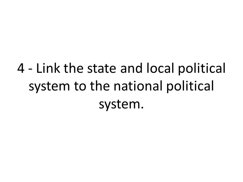 4 - Link the state and local political system to the national political system.