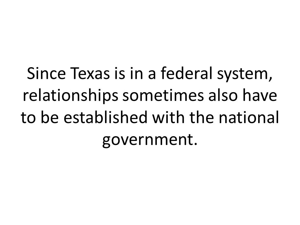 Since Texas is in a federal system, relationships sometimes also have to be established with the national government.