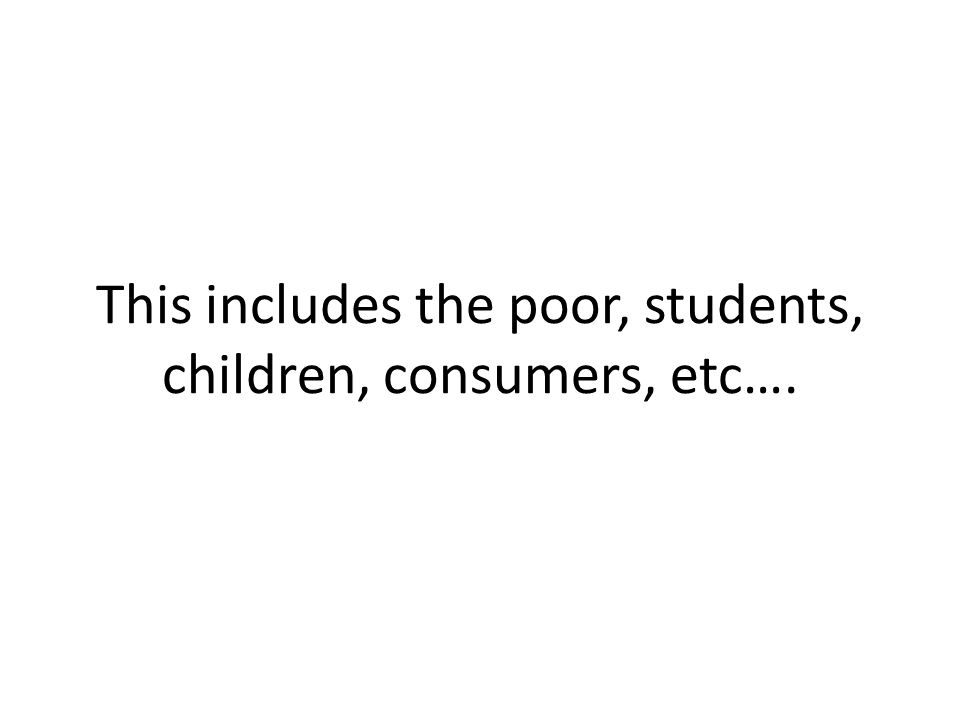 This includes the poor, students, children, consumers, etc….