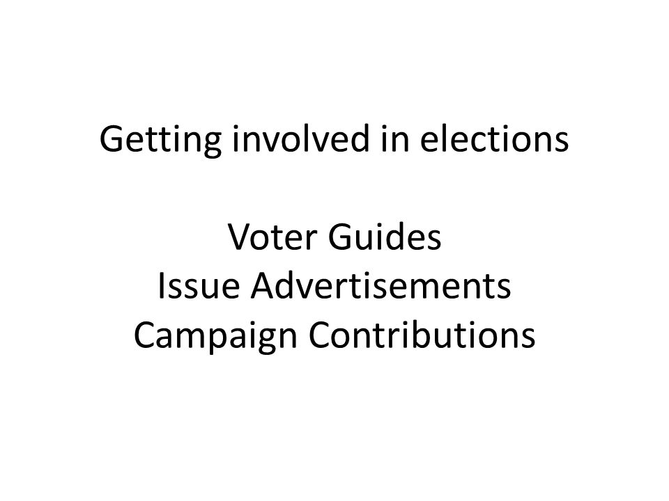 Getting involved in elections Voter Guides Issue Advertisements Campaign Contributions