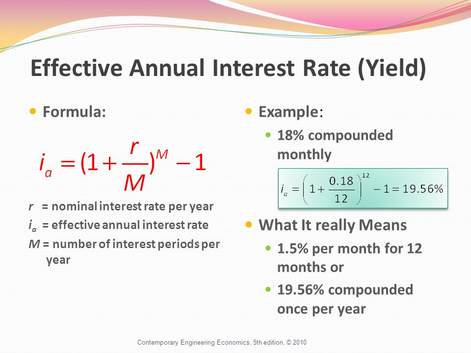 Effective Annual Interest Rate (Yield) Formula: r = nominal interest rate per year i a = effective annual interest rate M = number of interest periods per year Example: 18% compounded monthly What It really Means 1.5% per month for 12 months or 19.56% compounded once per year Contemporary Engineering Economics, 5th edition, © 2010